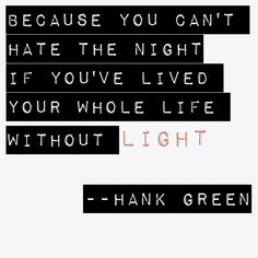 Anglerfish. Hank Green. You can't hate the night if you've lived your whole life without light.