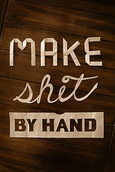 """Make shit by hand"" by graphic designer Cory Roberts, www.coryrobertsdesign.com"