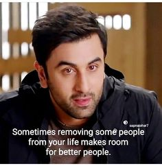 Sometimes removing some people from your life  Makes room for better people ... Quotes !! Ranbir Kapoor ....