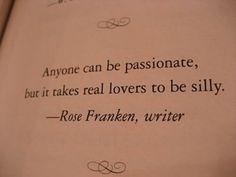 Quote: Anyone can be passionate, but it takes real lovers to be silly~ Rose Franken,writer