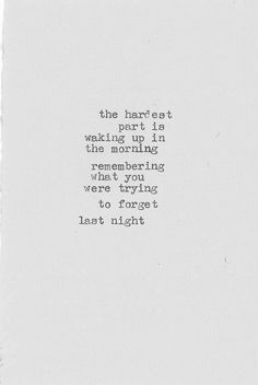 the hardest part is waking up in the morning, remembering what you were trying to forget last night