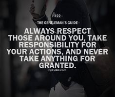 Always respect those around you, take responsibility for your actions, and never take anything for granted.