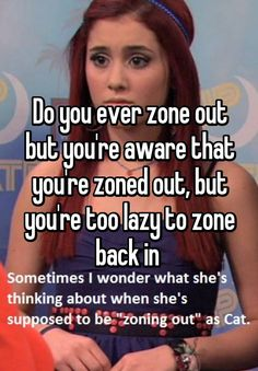 """""""Do you ever zone out but you're aware that you're zoned out, but you're too lazy to zone back in """""""