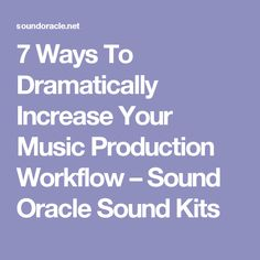7 Ways To Dramatically Increase Your Music Production Workflow – Sound Oracle Sound Kits