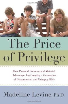 The Price of Privilege: How Parental Pressure and Material Advantage Are Creating a Generation of Disconnected and Unhappy Kids.  I have this book, as was highly recommended parents read it for high school church youth group.