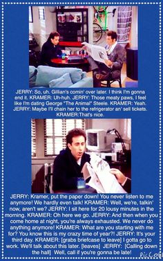 (The Bizarro Jerry) - Jerry is upset that Kramer works all the time, doesn't listen to Jerry, and they never do anything anymore because of Kramer's job.