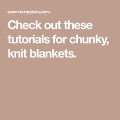 Check out these tutorials for chunky, knit blankets.