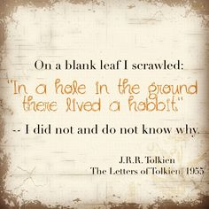 "On a blank leaf I scrawled: ""In a hole in the ground there lived a hobbit."" -- I did not and do not know why. 