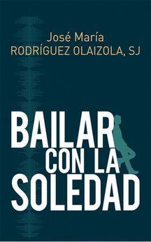 BAILAR CON LA SOLEDAD-RODRÍGUEZ OLAIZOLA, JOSÉ MARÍA-9788429327267