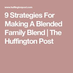 9 Strategies For Making A Blended Family Blend | The Huffington Post