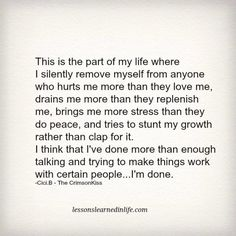 This is the part of my life where I silently remove myself from anyone who hurts me more than they love me, drains me more than they replenish me, brings me more stress than they do peace, & tries to stunt my growth rather than clap for it. I think that I've done more than enough talking & trying to make things work with certain people…I'm done. -Cici.B ~ The CrimsonKiss