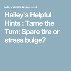 Hailey's Helpful Hints : Tame the Tum: Spare tire or stress bulge?