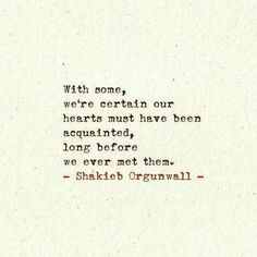 """With some, we're certain our hearts must have been acquainted, long before we ever met them"" -Shakieb Orgunwell"