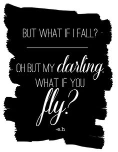 But what if I fall? Oh but my darling. What if you fly?