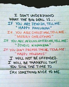 I don't understand what the big deal is. If you're Jewish, tell me Happy Hannuka. If you're Christian tell me Merry Christmas. If your African America, tell me joyous Kwanzaa. If you don't prefer those, tell me happy holidays. I will not be offended. I will be thankful you took the time to say something nice to me.