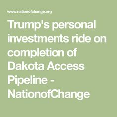 Trump's personal investments ride on completion of Dakota Access Pipeline - NationofChange