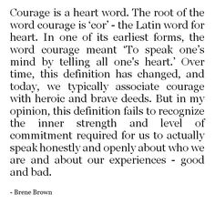 "Courage - ""To speak one's mind by telling all one's Heart"" ... the inner strength and level of committment required for us to actually speak honestly and openly about who we are and about our experiences - good and bad. Brene Brown"