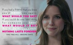 If you had a friend you knew you'd never see again, what would you say? If you could do one last thing for someone you love. What would it be? Say it, do it, don't wait. Nothing lasts forever. - One Tree Hill