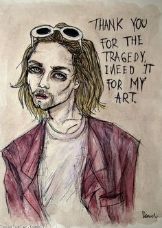 Thank you for the tragedy. I need it for my art... Kurt Cobain - by Lucas David