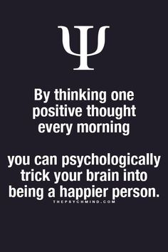 by thinking one positive thoughts every morning you can psychologically trick your brain into being a happier person.