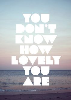 You don't know how lovely you are.