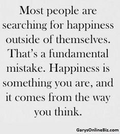 Most people are searching for happiness outside of themselves. That's a fundamental mistake. Happiness is something you are, & it comes from the way you think.