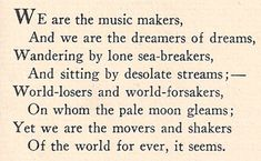 ...But we, with our dreaming and singing,  Ceaseless and sorrowless we!  The glory about us clinging  Of the glorious futures we see,  Our souls with high music ringing;  O men! It must ever be  That we dwell, in our dreaming and singing,  A little apart from ye. Arthur O'Shaughnessy, Ode.