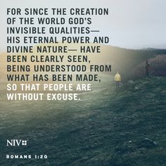 For since the creation of the world God's invisible qualities—his eternal power and divine nature—have been clearly seen, being understood from what has been made,so that people are without excuse. Romans 1:20 #NIV #NIVBible