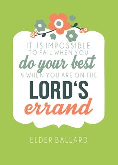 It is impossible to fail when you do your best and when you are on the Lord's errand.  M. Russell Ballard