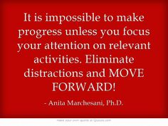 It is impossible to make progress unless you focus your attention on relevant activities. Eliminate distractions and MOVE FORWARD!