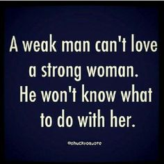 Its one thing to be a strong woman and another to be a pain in the ass. Being a pain in the ass doesnt mean you are strong. Being strong  doesnt always mean being smart either. If she was smart and loved the man she was with... the two of them could make it work. (As long as she picked a guy who also at least had half a brain)