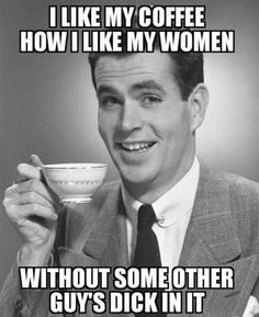 """""""I LIKE MY COFFEE HOW I LIKE MY WOMEN, WITHOUT SOME OTHER GUY'S DICK IN IT."""""""