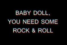 baby doll, you need some rock & roll