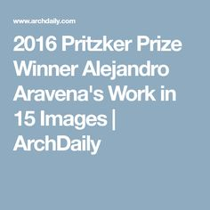 2016 Pritzker Prize Winner Alejandro Aravena's Work in 15 Images | ArchDaily
