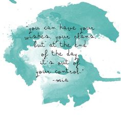 """""""You can have your wishes, your plans, but at the end of the day, it's out of your control"""" -Mia Hall"""