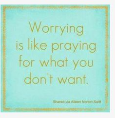 Worrying is like praying for what you don't want..