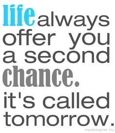 Life always offers you a second chance called Tomorrow!