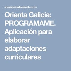 Orienta Galicia: PROGRAMAME. Aplicación para elaborar adaptaciones curriculares