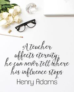 A teacher affects eternity; [s]he can never tell where [her] influence stops. - edited and adapted from a quote by Henry Adams
