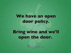 We have an open door policy—bring wine and we'll open the door!