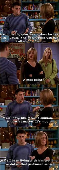 I love Friends. I actually just said 'moot point' today at a meeting and had to stop myself from calling it a moo point. Wrong audience.
