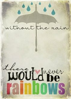 'Without the rain, there never would be rainbows.'
