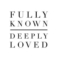 Nothing takes Him by surprise and no one is too far away or too far gone. You are: fully known, and still deeply loved.