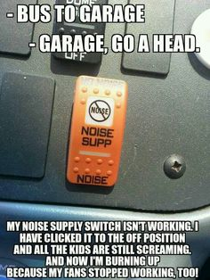 This is hilarious! If Only!! It's  actually a noise 'suppresion' switch. Turns off all the fans etc in the school bus so you're able to listen clearly at train tracks.
