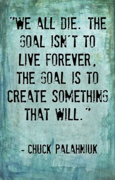 """""""The goal isn't to live forever. The goal is to create something that will."""" Chuck Palahniuk"""