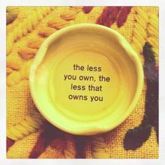 Quotes and Infographics / the less you own, the less that owns you/ Ain't that the truth? on imgfave