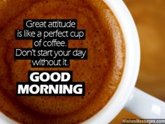 Great attitude is like a perfect cup of coffee. Don't start you day without it. Good morning. via WishesMessages.com
