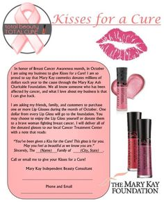 Breast Cancer is a daily awareness. This month you can play a part in contributing to multi-millions of dollars awarded by The Mary Kay Foundation, by purchasing glosses to keep, share with cancer fighters...or both! www.marykay.com/cabfranklin87