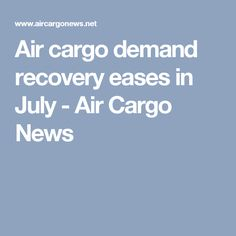 Air cargo demand recovery eases in July - Air Cargo News
