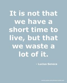It is not that we have a short time to live, but that we waste a lot of it. ~Seneca~